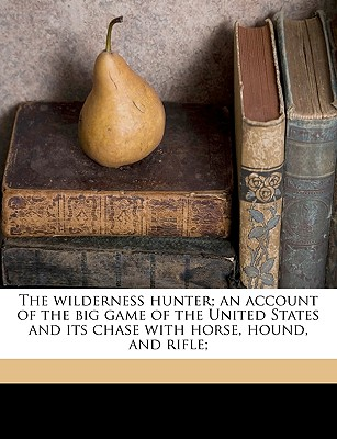 Nabu Press The Wilderness Hunter; An Account of the Big Game of the United States and Its Chase with Horse, Hound, and Rifle; by Roosevelt, at Sears.com